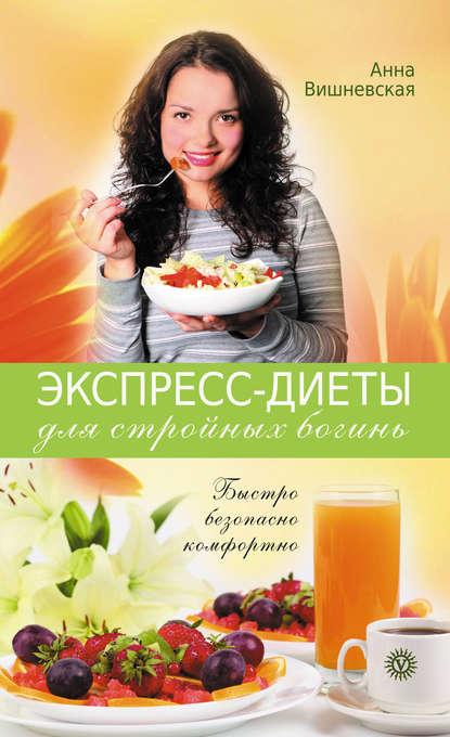 Анна Вишневская Экспресс-диеты для стройных богинь. Быстро, безопасно, комфортно