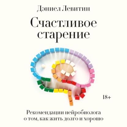 Дэниел Левитин Счастливое старение. Рекомендации нейробиолога о том, как жить долго и хорошо дэниел левитин путеводитель по лжи