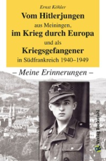 Ernst Köhler Vom Hitlerjungen aus Meiningen, im Krieg durch Europa und als Kriegsgefangener in Südfrankreich 1940–1949 roland köhler roland köhler ist echt böse mit gemöse
