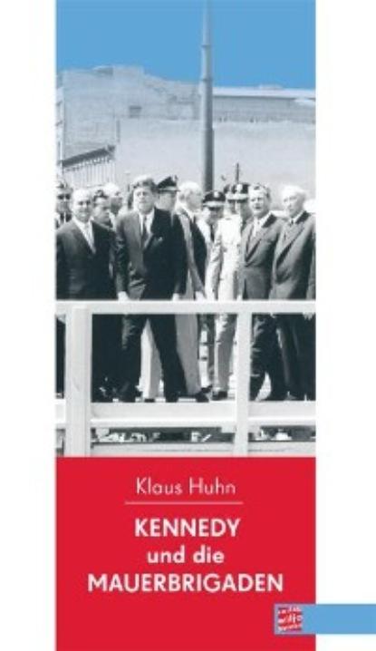 Klaus Huhn Kennedy und die Mauerbrigaden недорого