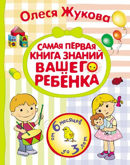 Олеся Жукова Самая первая книга знаний вашего ребенка. От 6 месяцев до 3 лет астахов а моя первая книга энциклопедия малыша самая любимая от 6 месяцев до 3 лет