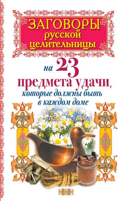 Алексей Тихонов Заговоры русской целительницы на 23 предмета удачи, которые должны быть в каждом доме