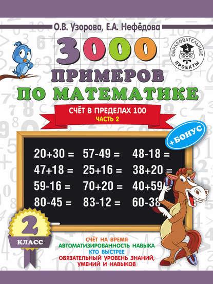 Фото - О. В. Узорова 3000 примеров по математике + бонус. 2 класс. Счёт в пределах 100. Часть 2 о в узорова е а нефедова 3000 примеров по математике 2 класс счёт в пределах 100 часть 2