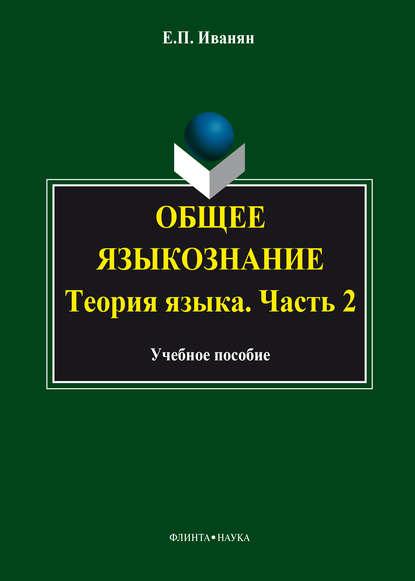 Е. П. Иванян Общее языкознание. Теория языка. Часть 2: курс лекций