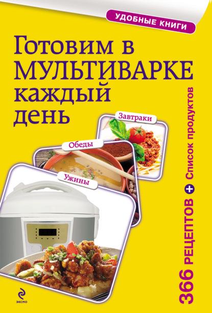 Сборник рецептов Готовим в мультиварке каждый день. Завтраки, обеды, ужины готовим в мультиварке и пароварке