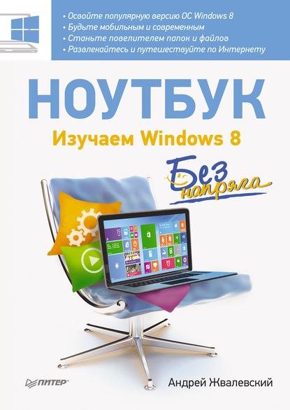 Андрей Жвалевский Ноутбук без напряга. Изучаем Windows 8 ноутбук без напряга изучаем windows 8