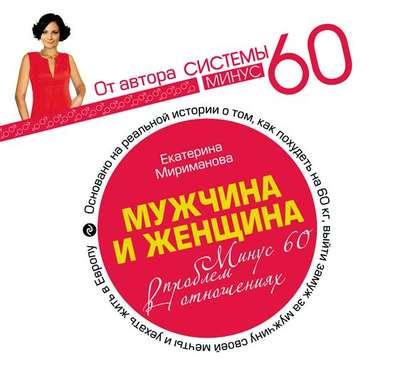Мириманова Екатерина Валерьевна Мужчина и женщина. Минус 60 проблем в отношениях. обложка