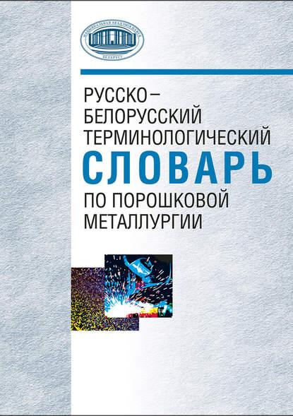 Русско белорусский терминологический словарь по порошковой металлургии