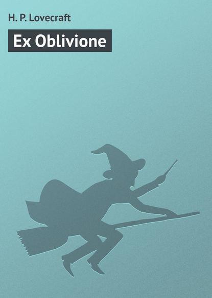 Говард Филлипс Лавкрафт Ex Oblivione недорого
