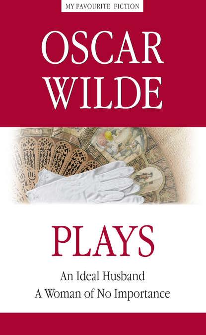 Оскар Уайльд — Plays. An Ideal Husband. A Woman of No Importance / Пьесы. Идеальный муж. Женщина, не стоящая внимания