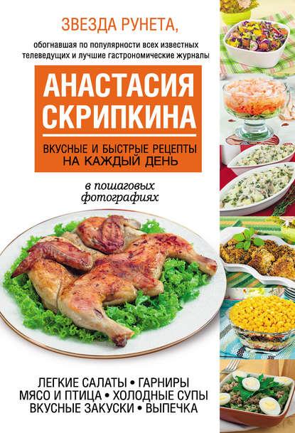 Анастасия Скрипкина Вкусные и быстрые рецепты на каждый день анастасия скрипкина самые вкусные рецепты для праздника