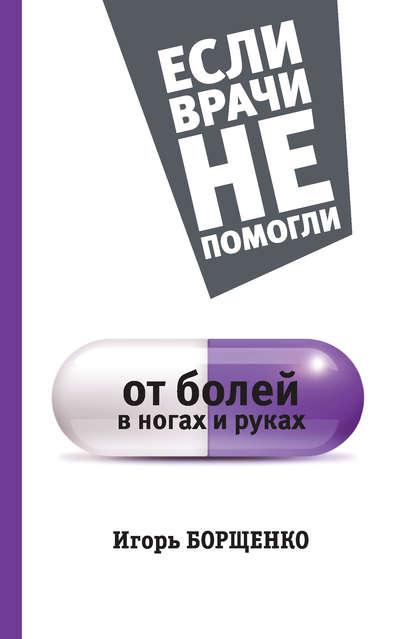 Борщенко Игорь : От болей в ногах и руках