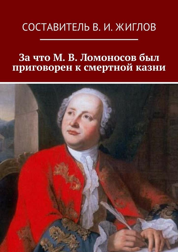 Зачто М.В.Ломоносов был приговорен ксмертной казни