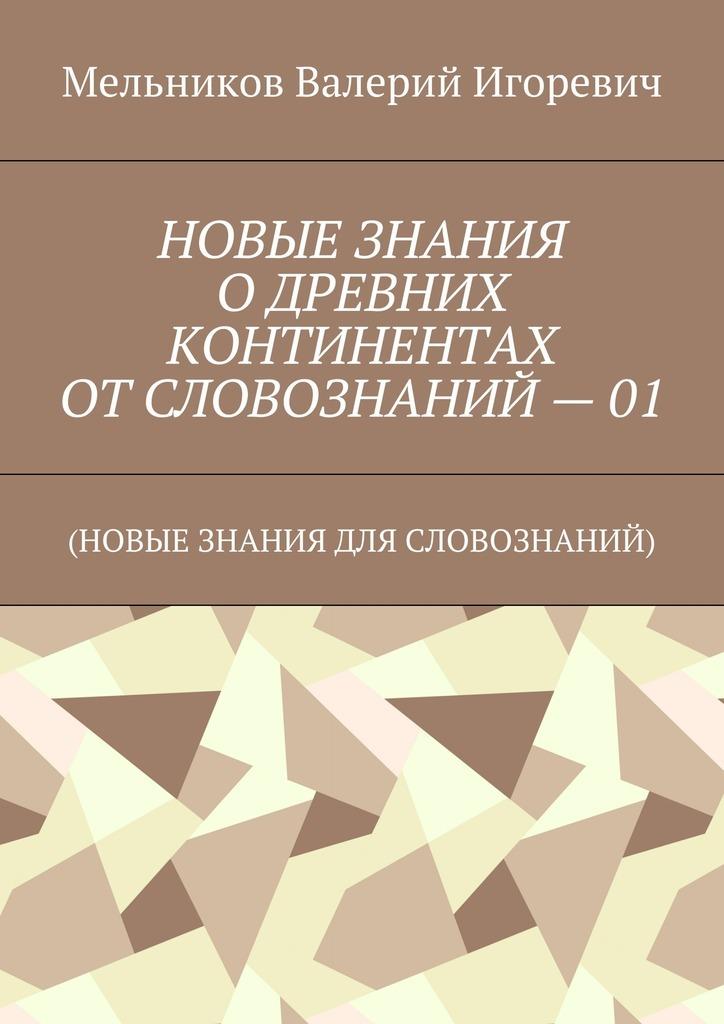 НОВЫЕ ЗНАНИЯ ОДРЕВНИХ КОНТИНЕНТАХ ОТСЛОВОЗНАНИЙ – 01. (НОВЫЕ ЗНАНИЯ ДЛЯ СЛОВОЗНАНИЙ)