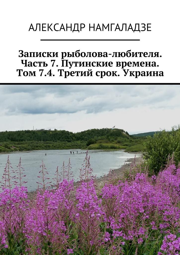 Записки рыболова-любителя. Часть7.Путинские времена. Том7.4. Третий срок. Украина