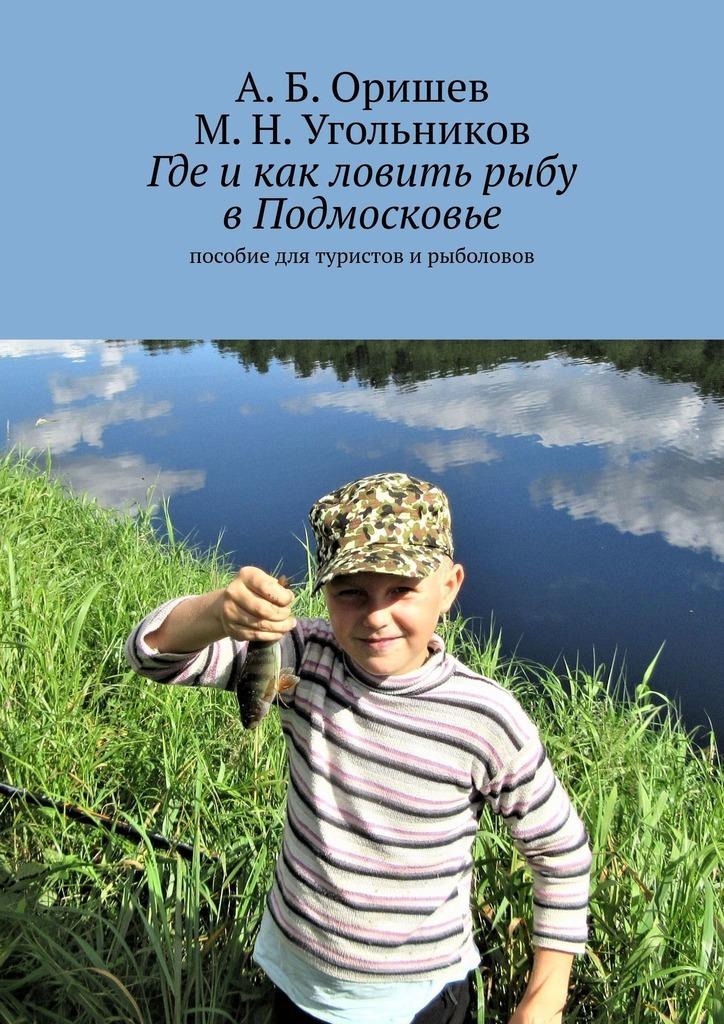 Где икак ловить рыбувПодмосковье. Пособие для туристов ирыболовов