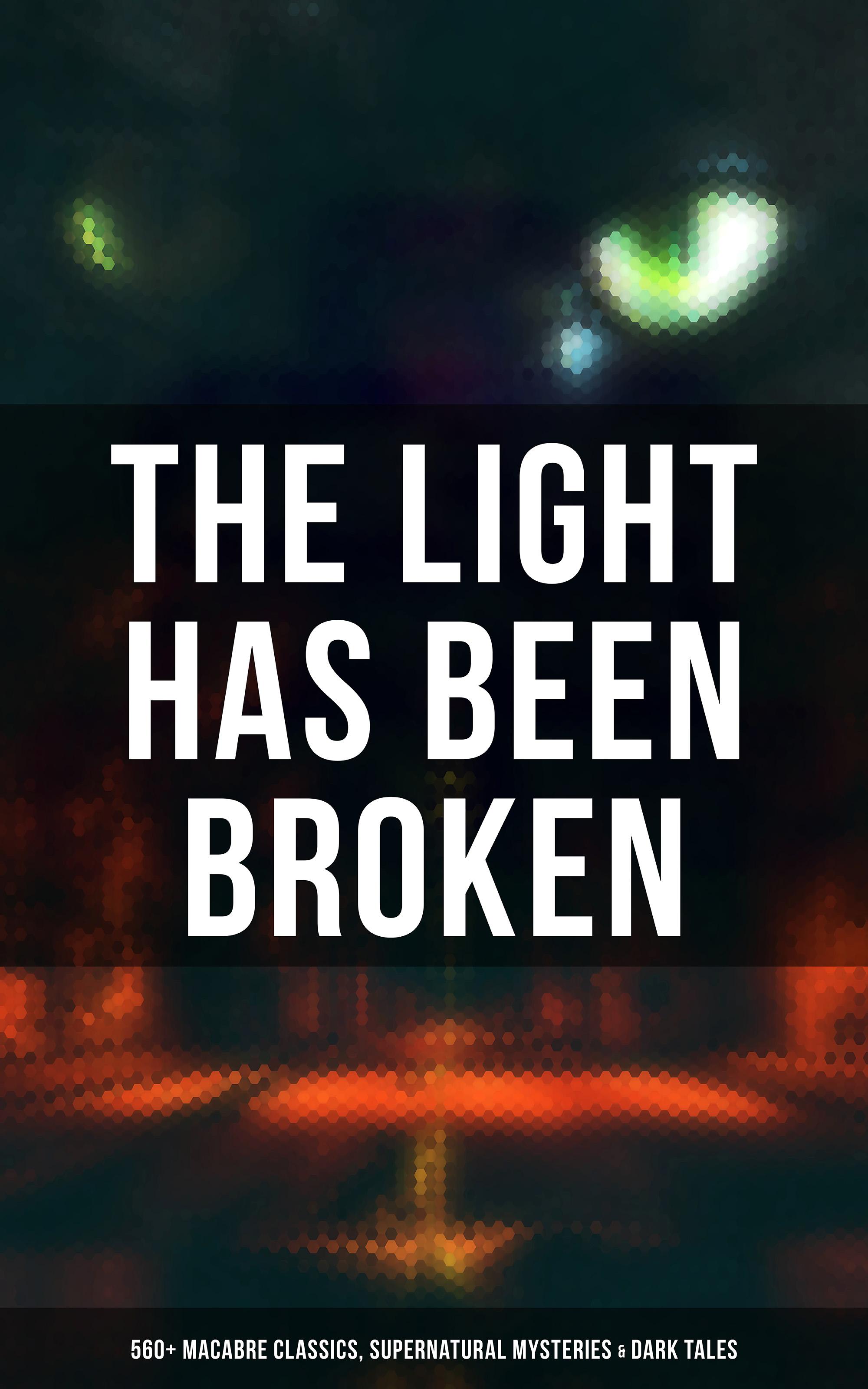 The Light Has Been Broken: 560+ Macabre Classics, Supernatural Mysteries & Dark Tales