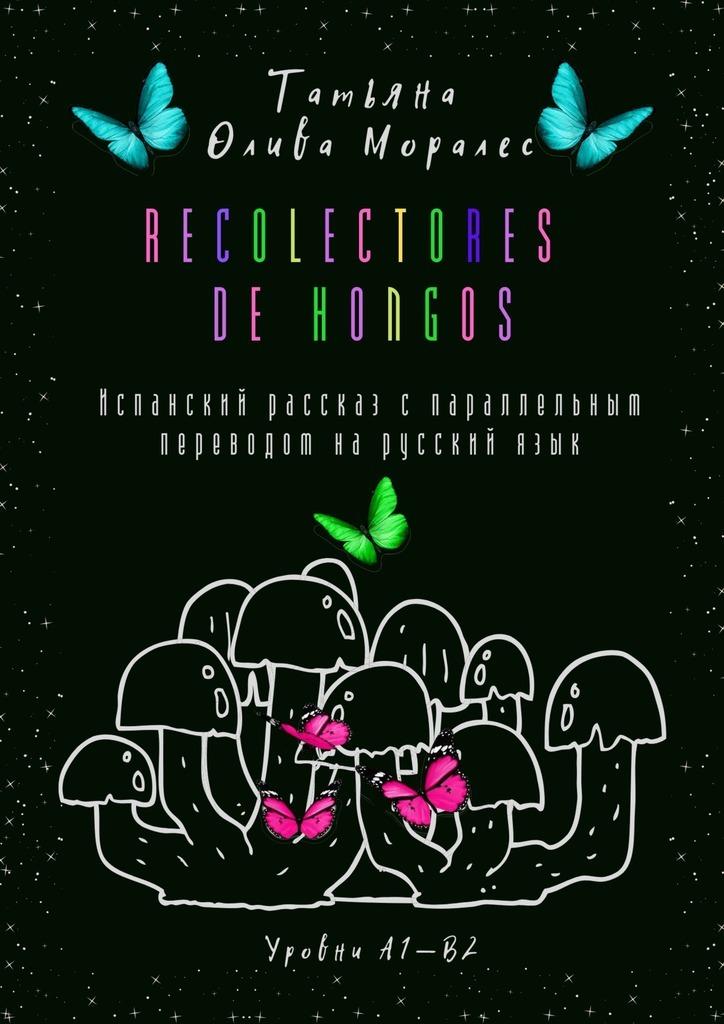 Recolectores de hongos. Испанский рассказ спараллельным переводом нарусскийязык. Уровни А1—В2