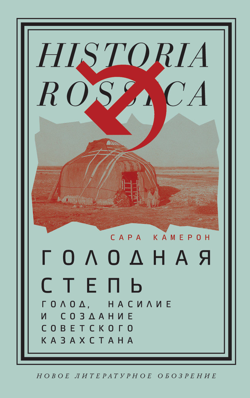 Голодная степь: Голод, насилие и создание Советского Казахстана