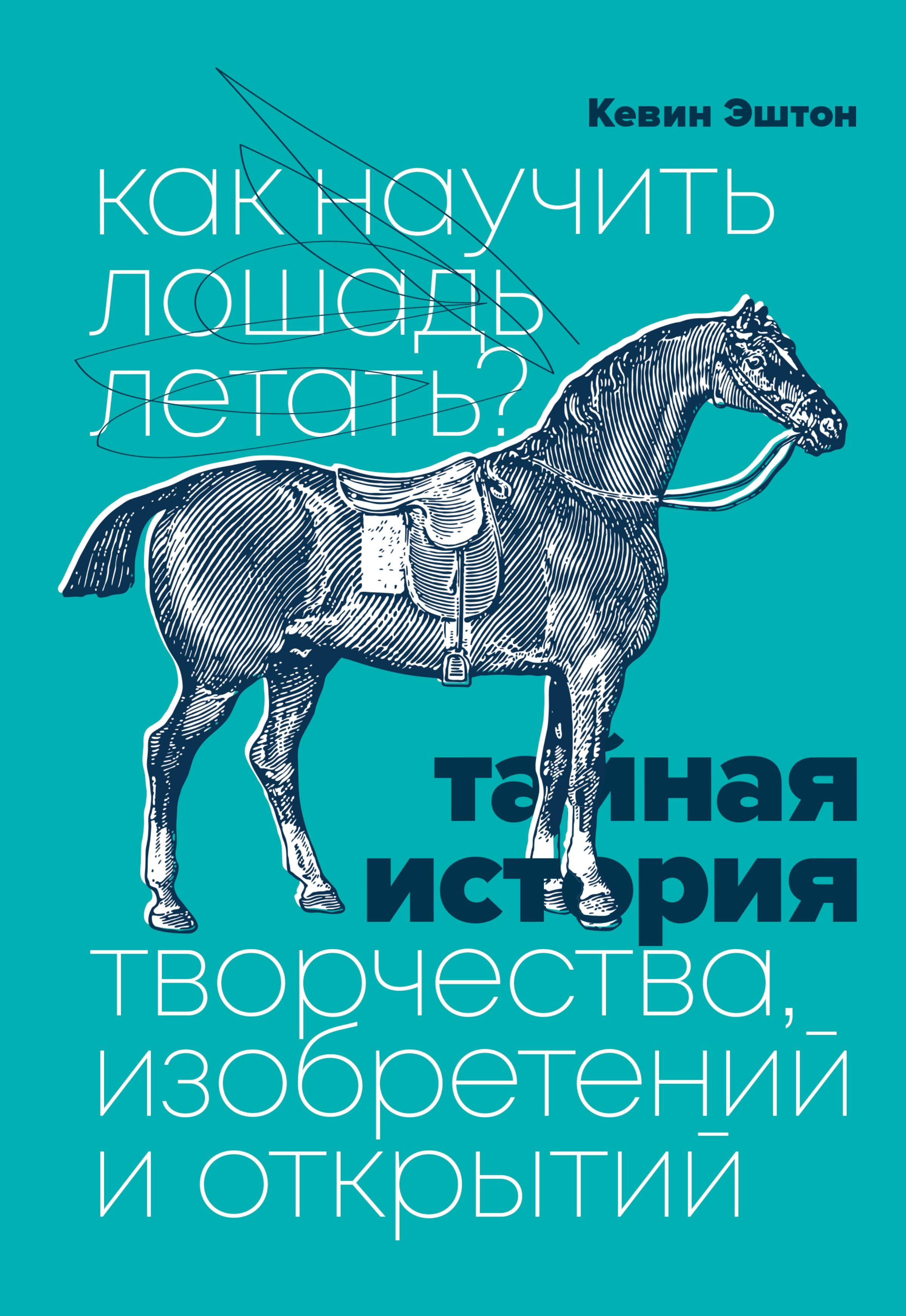 Как научить лошадь летать? Тайная история творчества, изобретений и открытий
