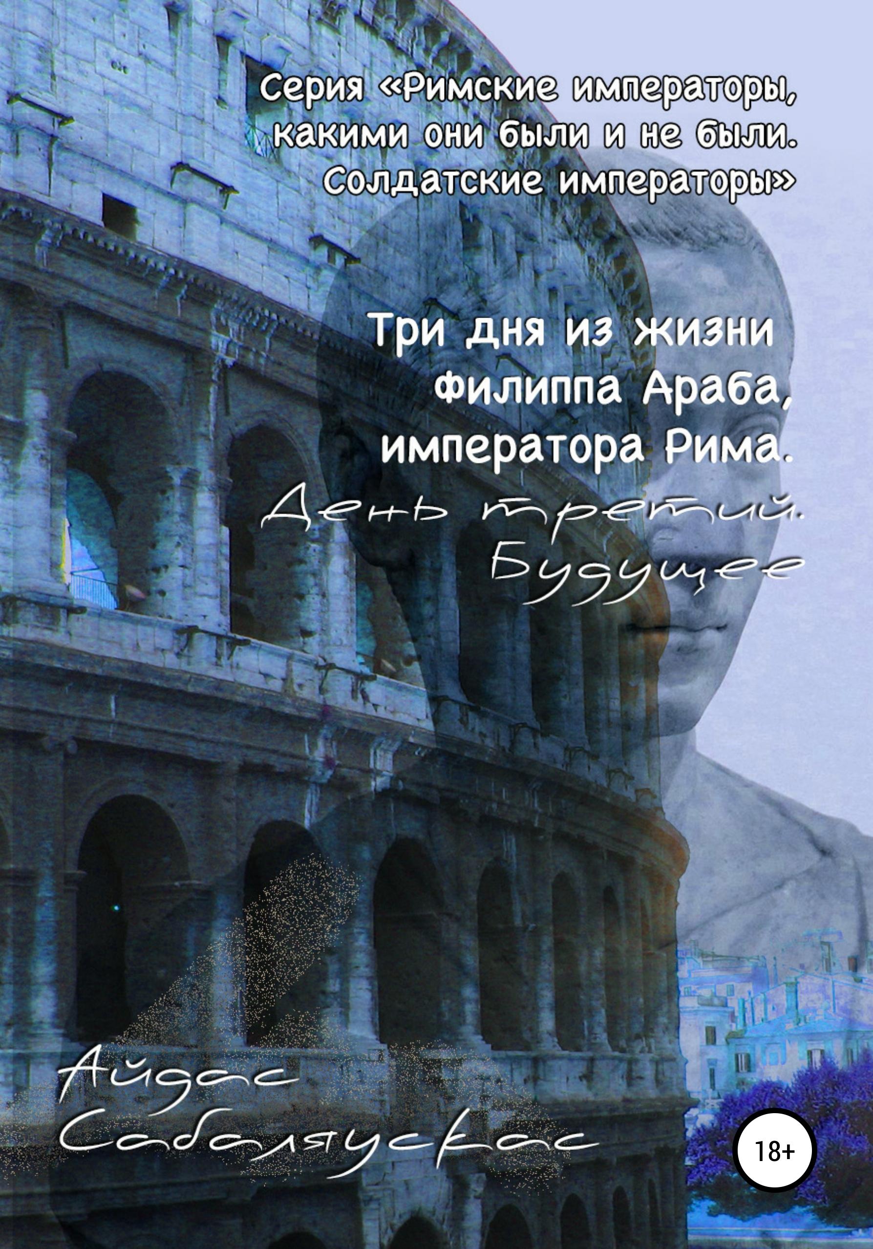 Три дня из жизни Филиппа Араба, императора Рима. День третий. Будущее