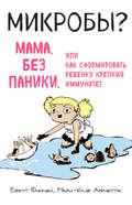 Микробы? Мама, без паники, или Как сформировать ребенку крепкий иммунитет