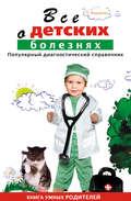 Все о детских болезнях. Книга умных родителей
