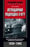 Легендарная подлодка U-977. Воспоминания командира немецкой субмарины. 1939–1945