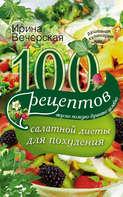 100 рецептов салатной диеты для похудения. Вкусно, полезно, душевно, целебно