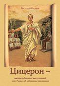 Цицерон – мастер публичных выступлений, или Роман об истинном римлянине