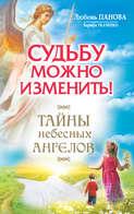 Судьбу можно изменить! Тайны Небесных Ангелов