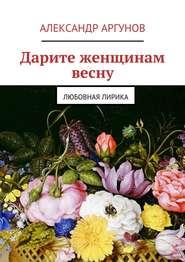 Дарите женщинам весну. любовная лирика