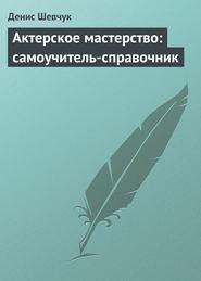 Актерское мастерство: самоучитель-справочник
