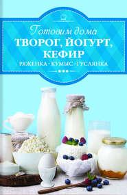 Готовим дома творог, йогурт, кефир, ряженку