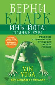 Инь-йога: полный курс. Очищение и оздоровление организма на всех уровнях