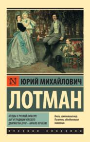 Беседы о русской культуре: Быт и традиции русского дворянства (XVIII – начало XIX века)