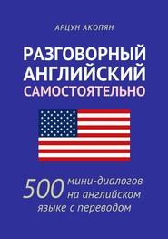 Разговорный английский самостоятельно. 500 мини-диалогов на английском языке с переводом