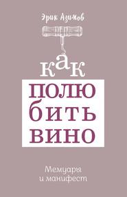 Как полюбить вино: Мемуары и манифест