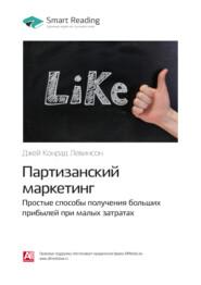 Ключевые идеи книги: Партизанский маркетинг. Простые способы получения больших прибылей при малых затратах. Джей Конрад Левинсон