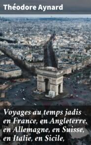 Voyages au temps jadis en France, en Angleterre, en Allemagne, en Suisse, en Italie, en Sicile,