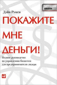 Покажите мне деньги! Полное руководство по управлению бизнесом для предпринимателя-лидера