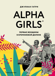 Alpha Girls. Первые женщины в Кремниевой долине