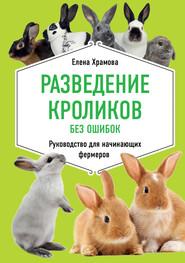 Разведение кроликов без ошибок. Руководство для начинающих фермеров