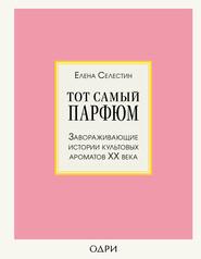 Тот самый парфюм. Завораживающие истории культовых ароматов ХХ века