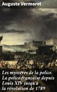 Les mystères de la police. La police française depuis Louis XIV jusqu\'à la révolution de 1789