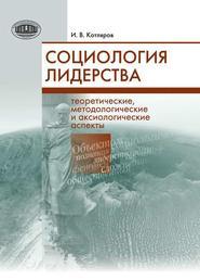 Социология лидерства. Теоретические, методологические и аксиологические аспекты