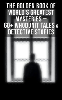THE GOLDEN BOOK OF WORLD\'S GREATEST MYSTERIES – 60+ Whodunit Tales & Detective Stories (Ultimate Anthology)