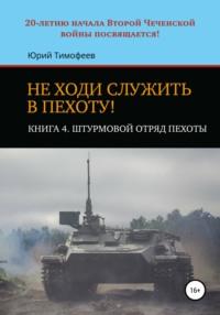 Не ходи служить в пехоту! Книга 4. Штурмовой отряд пехоты. 20-летию начала Второй Чеченской войны посвящается!
