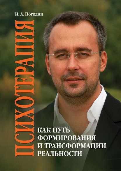 Игорь Погодин «Психотерапия как путь формирования и трансформации реальности»
