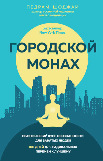 Педрам Шоджай «Городской монах. Практический курс осознанности для занятых людей. 100 дней для радикальных перемен к лучшему»